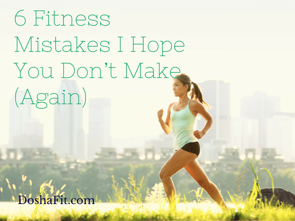 6 Fitness Mistakes I Hope You Don't Make | DoshaFit® Mind.Body.Fitness