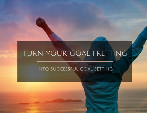 "Turn Your Goal ""Fretting"" Into Succesful Goal Setting"