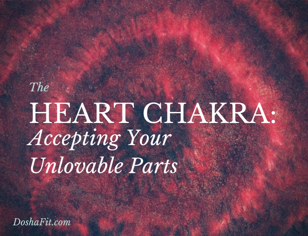 The Heart Chakra: Accepting Your Unlovable Parts